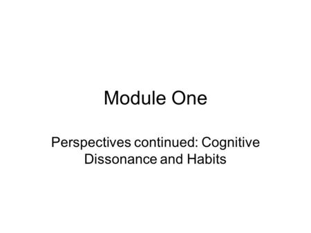 Perspectives continued: Cognitive Dissonance and Habits
