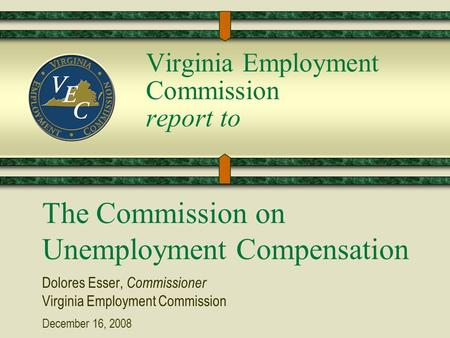 Virginia Employment Commission report to The Commission on Unemployment Compensation Dolores Esser, Commissioner Virginia Employment Commission December.