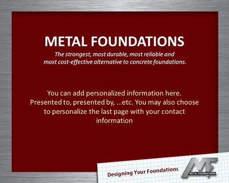 METAL FOUNDATIONS The strongest, most durable, most reliable and most cost-effective alternative to concrete foundations. You can add personalized information.