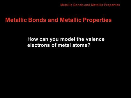 Metallic Bonds and Metallic Properties How can you model the valence electrons of metal atoms? 7.3.