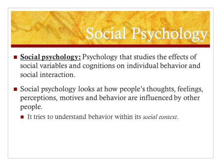 Social Psychology Social psychology: Psychology that studies the effects of social variables and cognitions on individual behavior and social interaction.