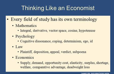 Copyright © 2004 South-Western/Thomson Learning Thinking Like an Economist Every field of study has its own terminology Mathematics Integral, derivative,