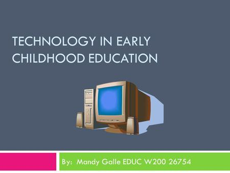 TECHNOLOGY IN EARLY CHILDHOOD EDUCATION By: Mandy Galle EDUC W200 26754.