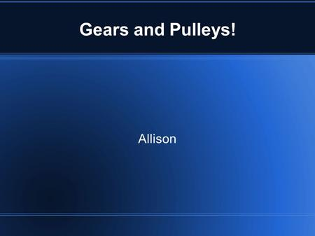 Gears and Pulleys! Allison. What Is A Gear? A gear is a toothed wheel. The gears' teeth connect with another gears and turns.