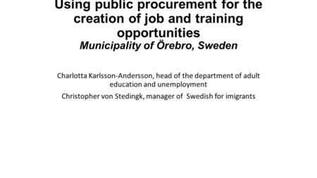 Using public procurement for the creation of job and training opportunities Municipality of Örebro, Sweden Charlotta Karlsson-Andersson, head of the department.