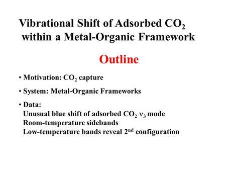 Motivation: CO 2 capture System: Metal-Organic Frameworks Data: Unusual blue shift of adsorbed CO 2 3 mode Room-temperature sidebands Low-temperature bands.