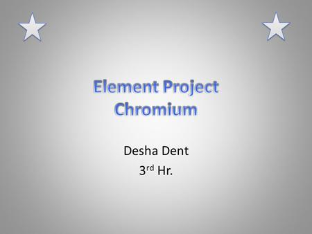 Desha Dent 3 rd Hr.. Who and when was this element discovered?? By a French man named Louis Vaunquelin in 1797.