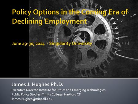 James J. Hughes Ph.D. Executive Director, Institute for Ethics and Emerging Technologies Public Policy Studies, Trinity College, Hartford CT