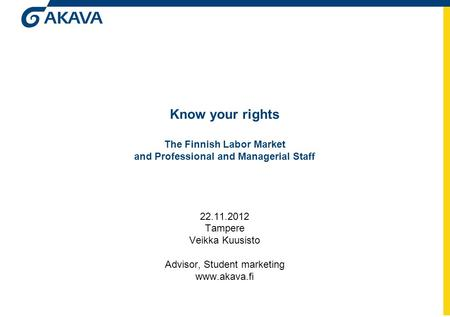 Know your rights The Finnish Labor Market and Professional and Managerial Staff 22.11.2012 Tampere Veikka Kuusisto Advisor, Student marketing www.akava.fi.