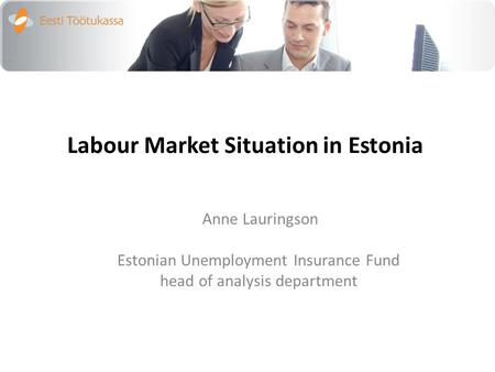 Labour Market Situation in Estonia Anne Lauringson Estonian Unemployment Insurance Fund head of analysis department.