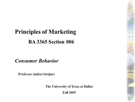 Principles of Marketing BA 3365 Section 006 Consumer Behavior Professor Andrei Strijnev The University of Texas at Dallas Fall 2005.