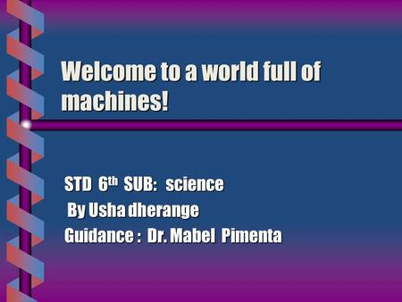 Welcome to a world full of machines! STD 6 th SUB: science By Usha dherange By Usha dherange Guidance : Dr. Mabel Pimenta.