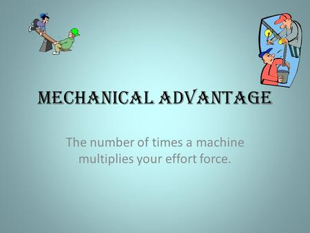 Mechanical Advantage The number of times a machine multiplies your effort force.