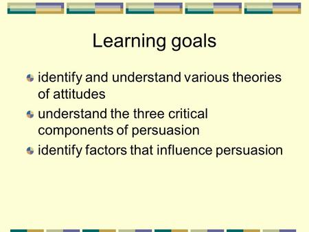Learning goals identify and understand various theories of attitudes understand the three critical components of persuasion identify factors that influence.