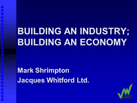BUILDING AN INDUSTRY; BUILDING AN ECONOMY Mark Shrimpton Jacques Whitford Ltd.