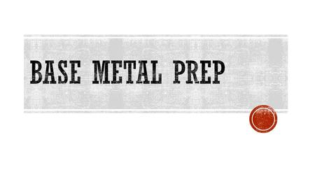  To make sure that high quality welds are produced and meet welding codes, base metals must be properly prepared prior to welding.  Type of prep depends.