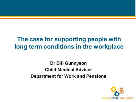 The case for supporting people with long term conditions in the workplace Dr Bill Gunnyeon Chief Medical Adviser Department for Work and Pensions.