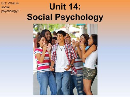 Unit 14: Social Psychology EQ: What is social psychology?