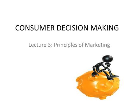 CONSUMER DECISION MAKING Lecture 3: Principles of Marketing.