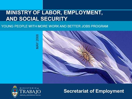 MINISTRY OF LABOR, EMPLOYMENT, AND SOCIAL SECURITY MAY 2008 Secretariat of Employment YOUNG PEOPLE WITH MORE WORK AND BETTER JOBS PROGRAM.