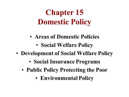 Chapter 15 Domestic Policy Areas of Domestic Policies Social Welfare Policy Development of Social Welfare Policy Social Insurance Programs Public Policy.