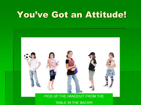 You've Got an Attitude! PICK UP THE HANDOUT FROM THE TABLE IN THE BACK!!!