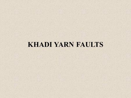 KHADI YARN FAULTS. Figure of the fault DefinitionCausesRemedy Undrafted and untwisted roving present in the yarn  Broken gear tooth.  Damaged cots of.