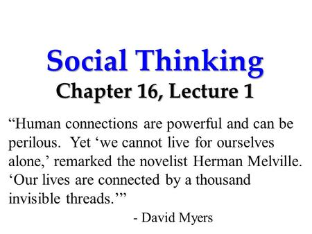 "Social Thinking Chapter 16, Lecture 1 ""Human connections are powerful and can be perilous. Yet 'we cannot live for ourselves alone,' remarked the novelist."