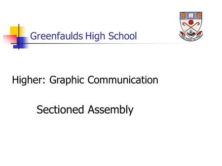 Greenfaulds High School Higher: Graphic Communication Sectioned Assembly.