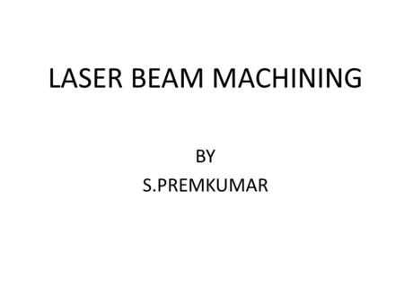 LASER BEAM MACHINING BY S.PREMKUMAR.
