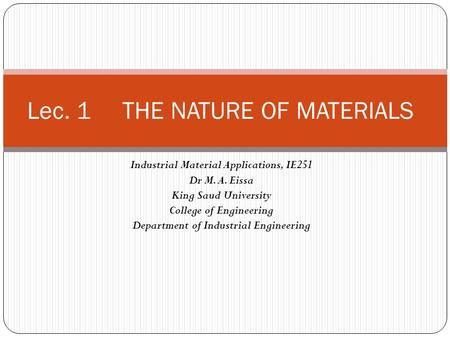 Industrial Material Applications, IE251 Dr M. A. Eissa King Saud University College of Engineering Department of Industrial Engineering Lec. 1 THE NATURE.