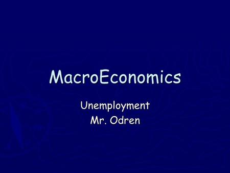 MacroEconomics Unemployment Mr. Odren. Objective: Students will learn the 4 different types of unemployment Stinger: ► Do you think everyone should be.
