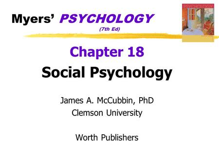 Myers' PSYCHOLOGY (7th Ed) Chapter 18 Social Psychology James A. McCubbin, PhD Clemson University Worth Publishers.