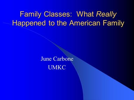 Family Classes: What Really Happened to the American Family June Carbone UMKC.