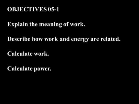OBJECTIVES 05-1 Explain the meaning of work. Describe how work and energy are related. Calculate work. Calculate power.