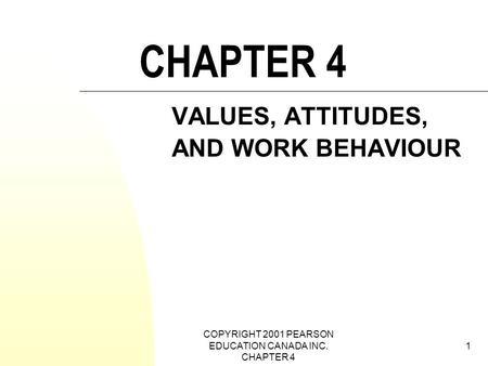 COPYRIGHT 2001 PEARSON EDUCATION CANADA INC. CHAPTER 4 1 CHAPTER 4 VALUES, ATTITUDES, AND WORK BEHAVIOUR.