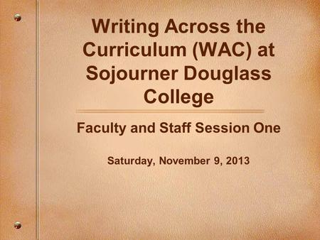 Writing Across the Curriculum (WAC) at Sojourner Douglass College Faculty and Staff Session One Saturday, November 9, 2013.