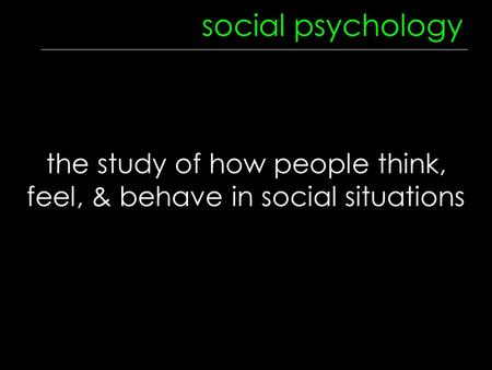 Social psychology the study of how people think, feel, & behave in social situations.