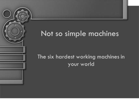 The six hardest working machines in your world