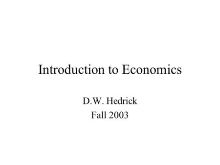 Introduction to Economics D.W. Hedrick Fall 2003.