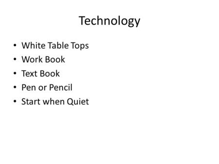 Technology White Table Tops Work Book Text Book Pen or Pencil Start when Quiet.