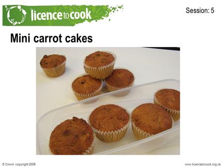 Www.licencetocook.org.uk© Crown copyright 2008 Mini carrot cakes Session: 5 Photo of final recipe here.