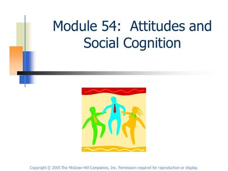Copyright © 2005 The McGraw-Hill Companies, Inc. Permission required for reproduction or display. Module 54: Attitudes and Social Cognition.