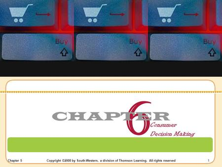 Chapter 5Copyright ©2008 by South-Western, a division of Thomson Learning. All rights reserved 1 6 CHAPTER Consumer Decision Making.