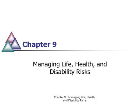 Chapter 9: Managing Life, Health, and Disability Risks Chapter 9 Managing Life, Health, and Disability Risks.