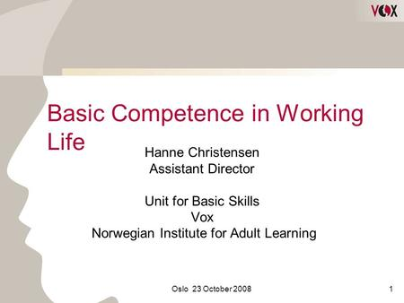 Oslo 23 October 20081 Basic Competence in Working Life Hanne Christensen Assistant Director Unit for Basic Skills Vox Norwegian Institute for Adult Learning.
