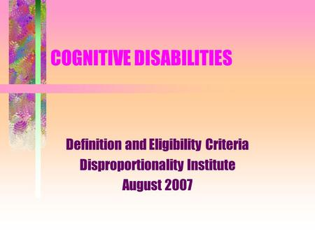 COGNITIVE DISABILITIES Definition and Eligibility Criteria Disproportionality Institute August 2007.