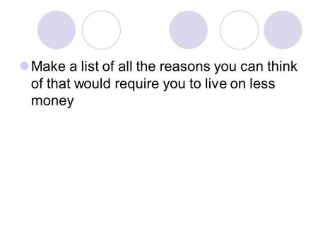 Make a list of all the reasons you can think of that would require you to live on less money.