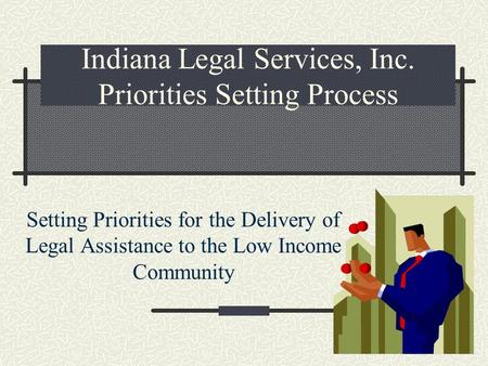 Indiana Legal Services, Inc. Priorities Setting Process Setting Priorities for the Delivery of Legal Assistance to the Low Income Community.