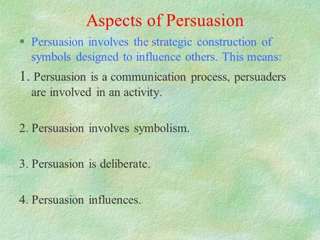 Aspects of Persuasion §Persuasion involves the strategic construction of symbols designed to influence others. This means: 1. Persuasion is a communication.